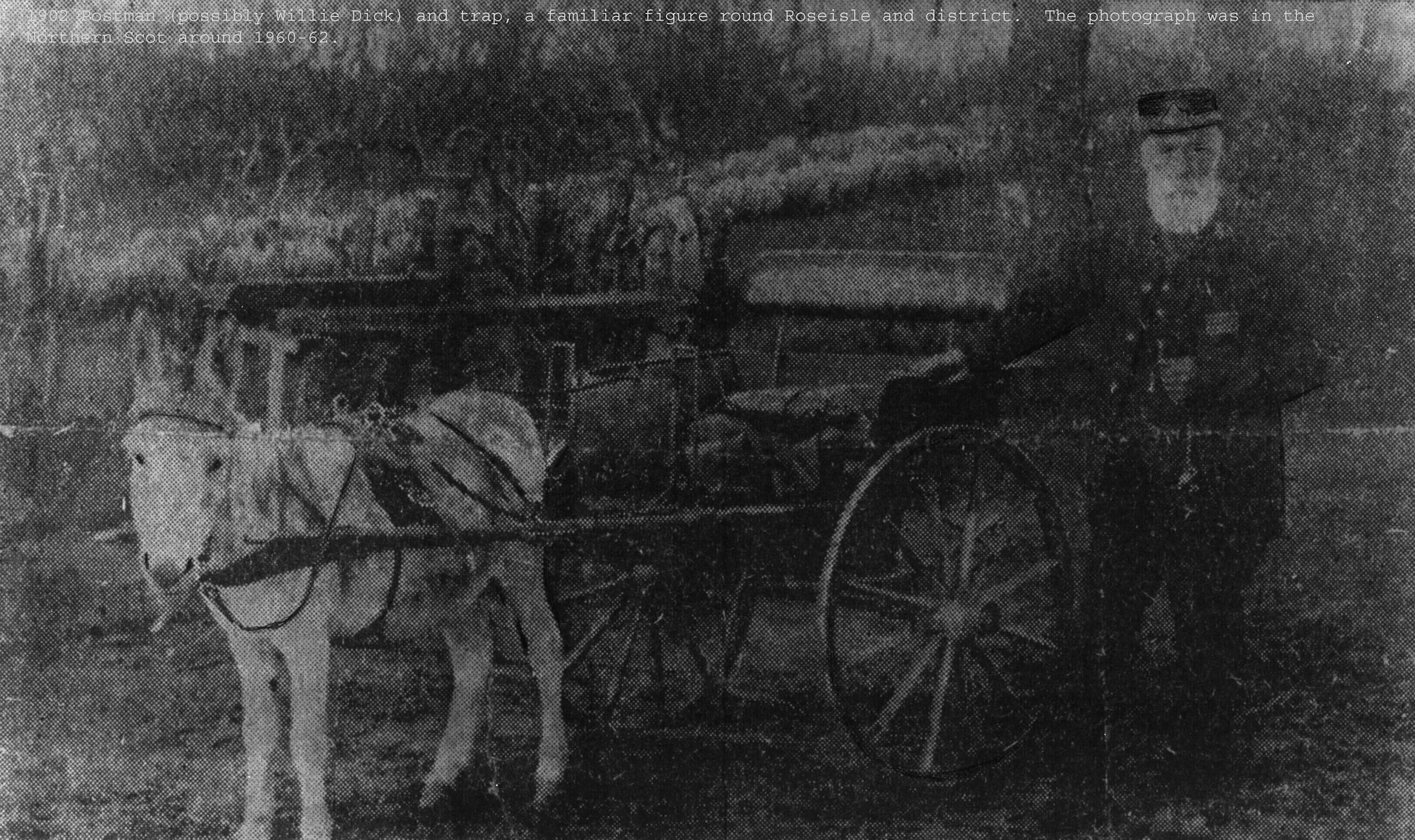 1914 - William Dick rural postman for Burghead, Hopeman & Roseisle who retired 1914 after 30 years service covering at least 117000 miles. Faithful 'Ned' deserved a rest !